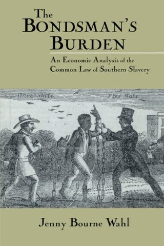 The Bondsman's Burden: An Economic Analysis of the Common Law of Southern Slavery (Cambridge Historical Studies in American Law and Society)