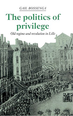 The Politics of Privilege: Old Regime and Revolution in Lille