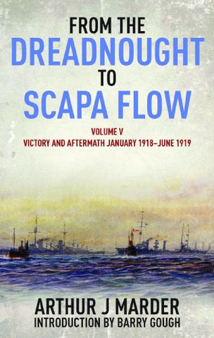 5: From the Dreadnought to Scapa Flow, Volume V: Victory and Aftermath, January 1918June 1919 (From the Dreadnought to Scapa Flow series)