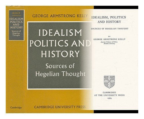 Idealism, Politics and History: Sources of Hegelian Thought (Cambridge Studies in the History and Theory of Politics)