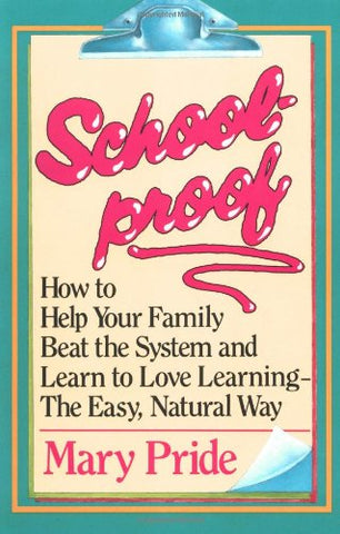 Schoolproof: How to Help Your Family Beat the System and Learn to Love Learning the Easy Natural Way