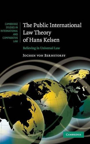 The Public International Law Theory of Hans Kelsen: Believing in Universal Law (Cambridge Studies in International and Comparative Law)