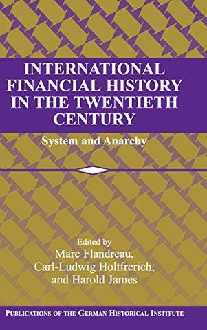 International Financial History in the Twentieth Century: System and Anarchy (Publications of the German Historical Institute)