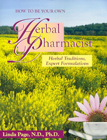 How to Be Your Own Herbal Pharmacist: Herbal Traditions, Expert Formulations