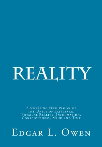 Reality: A Sweeping New Vision of the Unity of Existence, Physical Reality, Information, Consciousness, Mind and Time