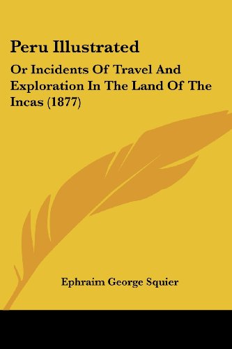 Peru Illustrated: Or Incidents Of Travel And Exploration In The Land Of The Incas (1877)