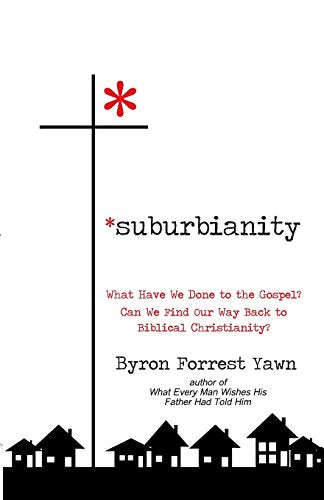 Suburbianity: What Have We Done to the Gospel? Can We Find Our Way Back to Biblical Christianity?