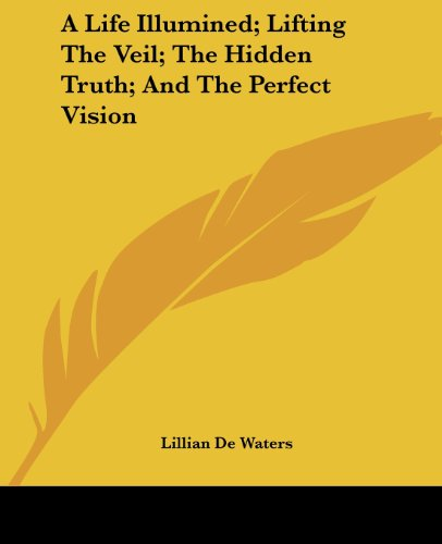 A Life Illumined; Lifting The Veil; The Hidden Truth; And The Perfect Vision