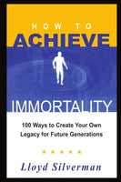 HOW TO ACHIEVE IMMORTALITY: 100 Ways to Create Your Own Legacy for Future Generations