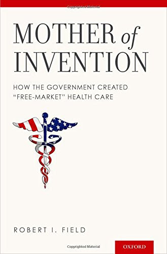 Mother Of Invention: How The Government Created Free-Market Health Care