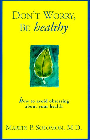 Don't Worry Be Healthy!: How to Avoid Obsessing About Your Health