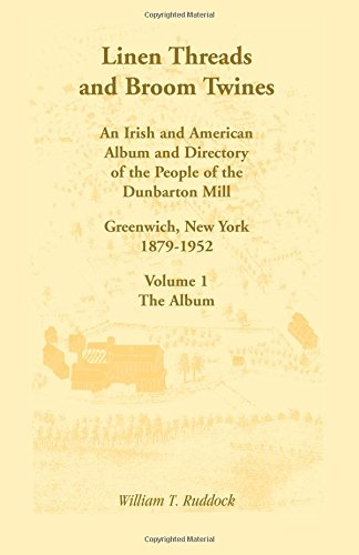 Linen Threads and Broom Twines: An Irish and American Album and Directory of the People of the Dunbarton Mill, Greenwich, New York, 1879-1952, Volume 1