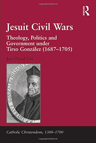 Jesuit Civil Wars: Theology, Politics and Government under Tirso Gonzlez (1687-1705) (Catholic Christendom, 1300-1700)