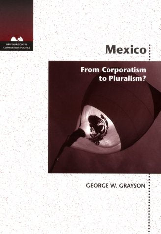 Mexico: Corporatism to Pluralism (New Horizons in Comparative Politics)