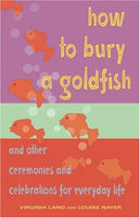 How to Bury a Goldfish: And Other Ceremonies & Celebrations for Everyday Life