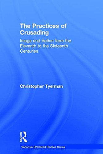 The Practices of Crusading: Image and Action from the Eleventh to the Sixteenth Centuries (Variorum Collected Studies)
