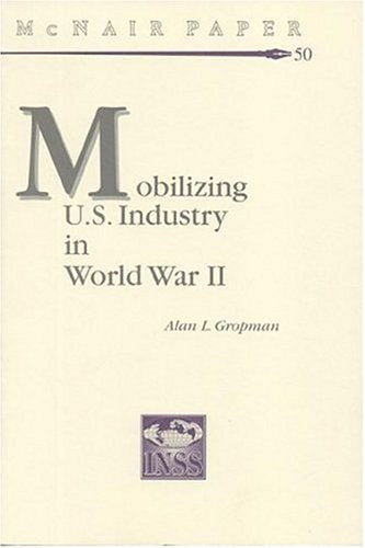 Mobilizing United States Industry in World War 2: Myth and Reality (McNair Papers)