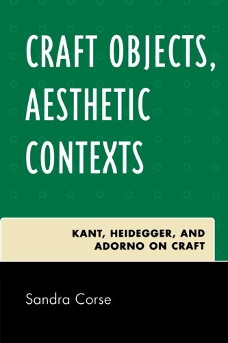Craft Objects, Aesthetic Contexts: Kant, Heidegger, and Adorno on Craft