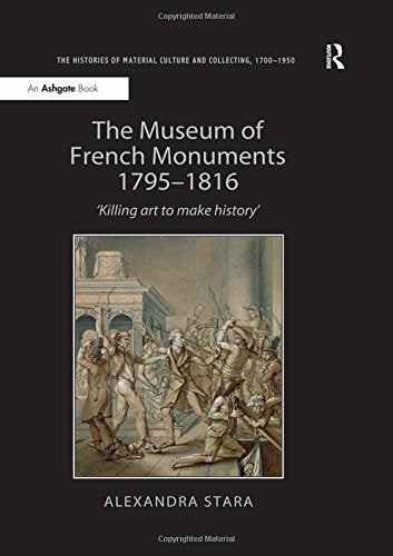 The Museum of French Monuments 17951816: Killing art to make history (The Histories of Material Culture and Collecting, 1700-1950)