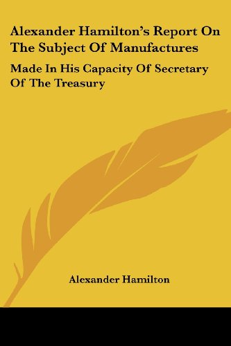Alexander Hamilton's Report On The Subject Of Manufactures: Made In His Capacity Of Secretary Of The Treasury