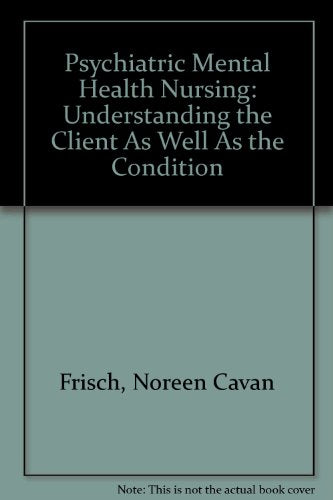 Psychiatric Mental Health Nursing: Understanding the Client As Well As the Condition