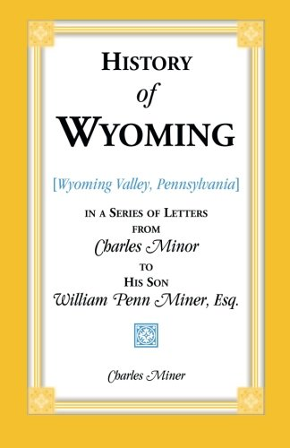 History of Wyoming (Valley, Pennsylvania) in a Series of Letters from Charles Minor to His Son William Penn Miner, Esq.