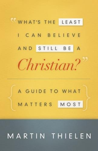 What's the Least I Can Believe and Still Be a Christian?: A Guide to What Matters Most