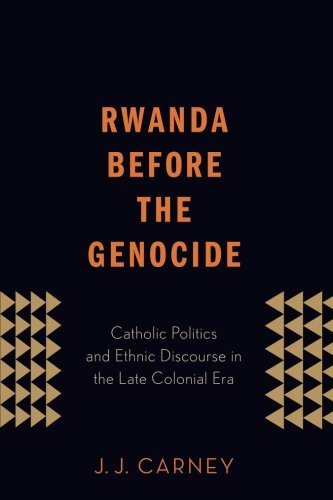Rwanda Before The Genocide: Catholic Politics And Ethnic Discourse In The Late Colonial Era