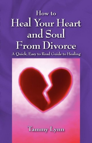 How to Heal Your Heart and Soul from Divorce: A Quick, Easy to Read Guide to Healing