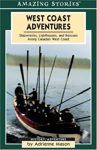 West Coast Adventures: Shipwrecks, Lighthouses, and Rescues Along Canada's West Coast (Amazing Stories (Altitude Publishing))