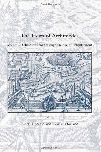 The Heirs of Archimedes: Science and the Art of War through the Age of Enlightenment (Dibner Institute Studies in the History of Science and Technology)