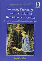 Women, Patronage, and Salvation in Renaissance Florence: Lucrezia Tornabuoni and the Chapel of the Medici Palace (Visual Culture in Early Modernity)