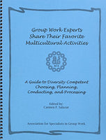 Group Work Experts Share Their Favorite Multicultural Activities: A Guide to Diversity, Competent Choosing, Planning, Conducting and Processing