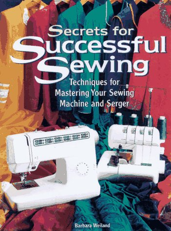 Secrets for Successful Sewing: Techniques for Mastering Your Sewing Machine and Serger
