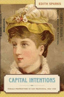 Capital Intentions: Female Proprietors in San Francisco, 1850-1920 (The Luther H. Hodges Jr. and Luther H. Hodges Sr. Series on Business, Entrepreneurship, and Public Policy)