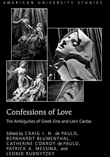 Confessions of Love: The Ambiguities of Greek Eros</I> and Latin Caritas</I> (American University Studies)