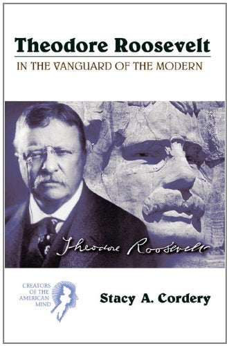 Theodore Roosevelt: In the Vanguard of the Modern (Creators of the American Mind)