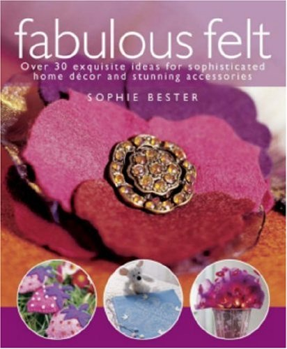 Fabulous Felt: Over 30 Exquisite Ideas for Sophisticated Home DTcor and Stunning Accessories