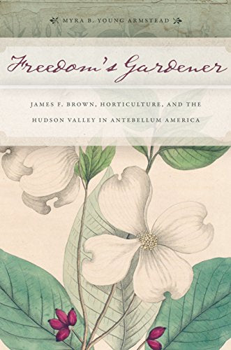 Freedoms Gardener: James F. Brown, Horticulture, and the Hudson Valley in Antebellum America