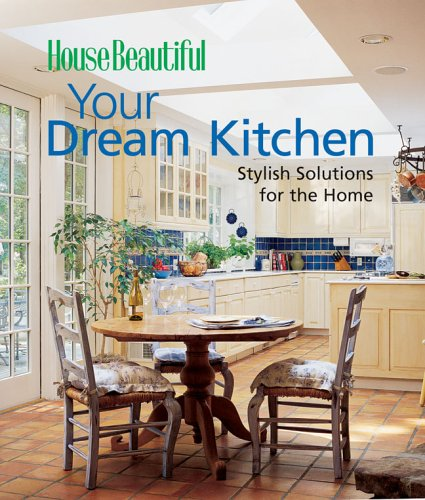 Your Dream Kitchen: Stylish Solutions for the Home (House Beautiful)