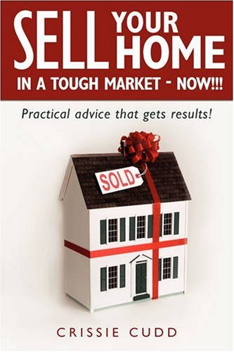 Sell Your Home In a Tough Market - NOW!!!: Practical Advice That Gets Results!