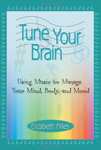 Tune Your Brain: Using Music to Manage Your Mind, Body, and Mood