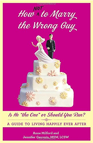 How Not to Marry the Wrong Guy: Is He the One or Should You Run? A Guide to Living Happily Ever After