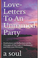 Love-Letters To An Unnamed Party: Meditations and Reflections on the Messages of Our Lady of Medjugorje and Holy Love Ministries (Living in Holy Love)