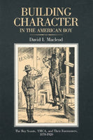 Building Character in the American Boy: The Boy Scouts, YMCA, and Their Forerunners, 1870-1920