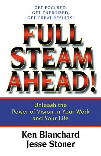 Full Steam Ahead!: Unleash the Power of Vision in Your Work and Your Life