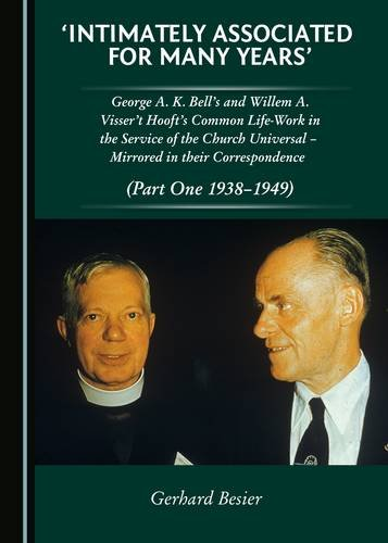 'Intimately Associated for Many Years': George K. A. Bells and Willem A. Visser 't Hooft's Common Life-Work in the Service of the Church Universal ... in their Correspondence (Part One 1938-1949)