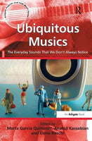 Ubiquitous Musics: The Everyday Sounds That We Don't Always Notice (Ashgate Popular and Folk Music Series)
