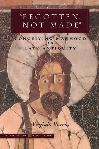 Begotten, Not Made: Conceiving Manhood in Late Antiquity (Figurae: Reading Medieval Culture)