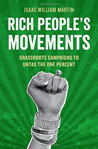 Rich People'S Movements: Grassroots Campaigns To Untax The One Percent (Studies In Postwar American Political Development)